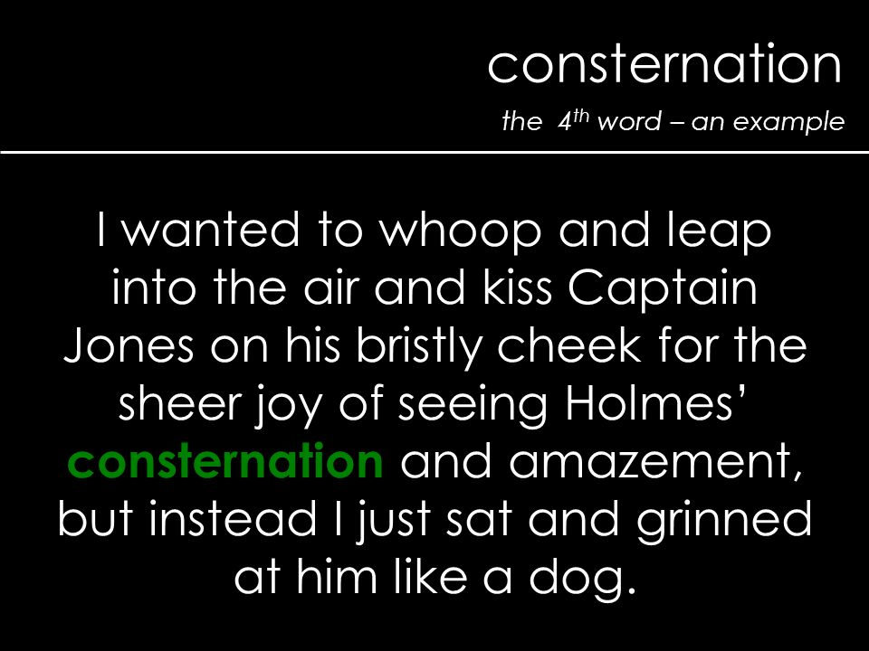 the 4 th word – an example consternation I wanted to whoop and leap into the air and kiss Captain Jones on his bristly cheek for the sheer joy of seeing Holmes' consternation and amazement, but instead I just sat and grinned at him like a dog.