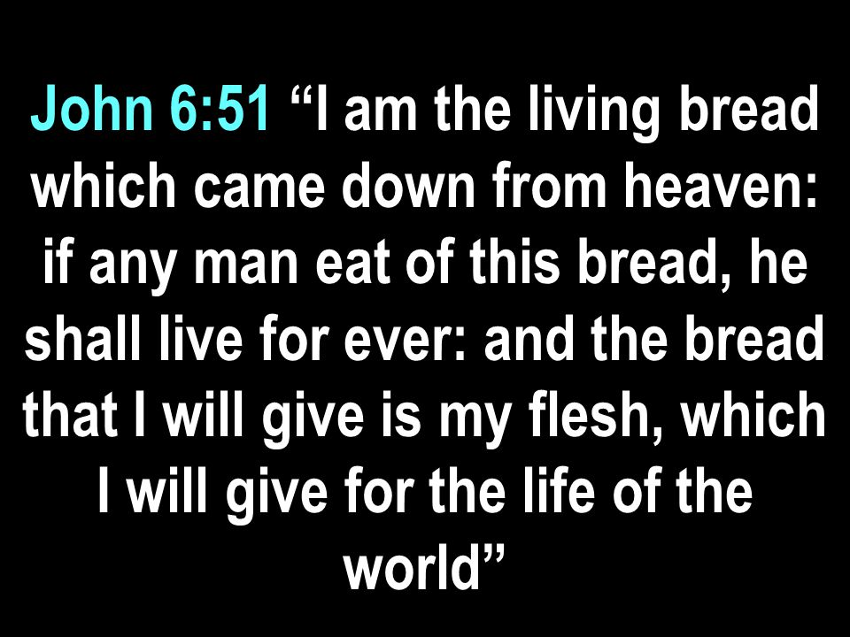 John 6:51 I am the living bread which came down from heaven: if any man eat of this bread, he shall live for ever: and the bread that I will give is my flesh, which I will give for the life of the world