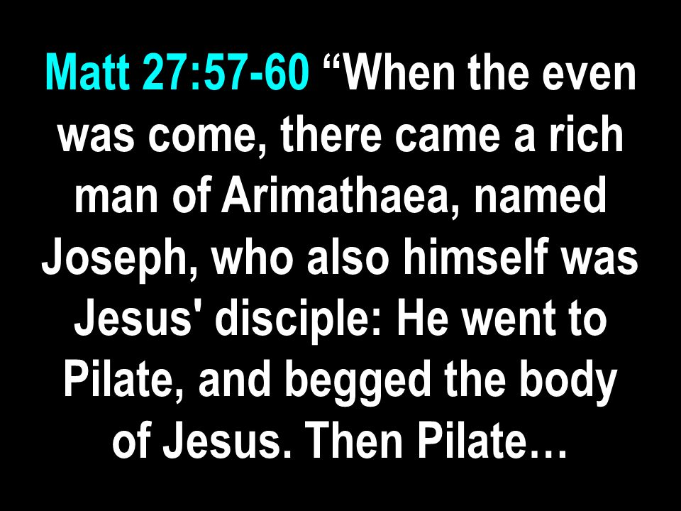 Matt 27:57-60 …commanded the body to be delivered.