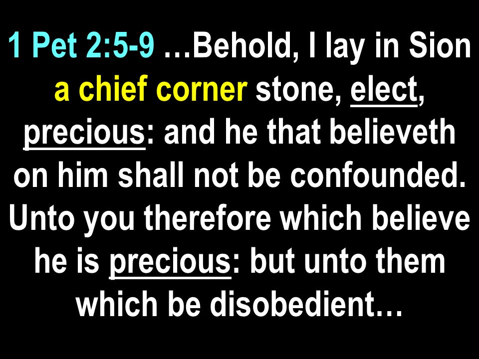 1 Pet 2:5-9 …the stone which the builders disallowed, the same is made the head of the corner, And a stone of stumbling, and a rock of offence, even to them which stumble at the word, being disobedient: whereunto…