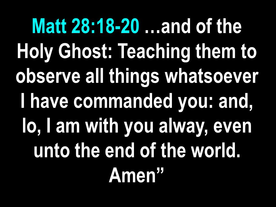 Matt 28:18-20 …and of the Holy Ghost: Teaching them to observe all things whatsoever I have commanded you: and, lo, I am with you alway, even unto the end of the world.