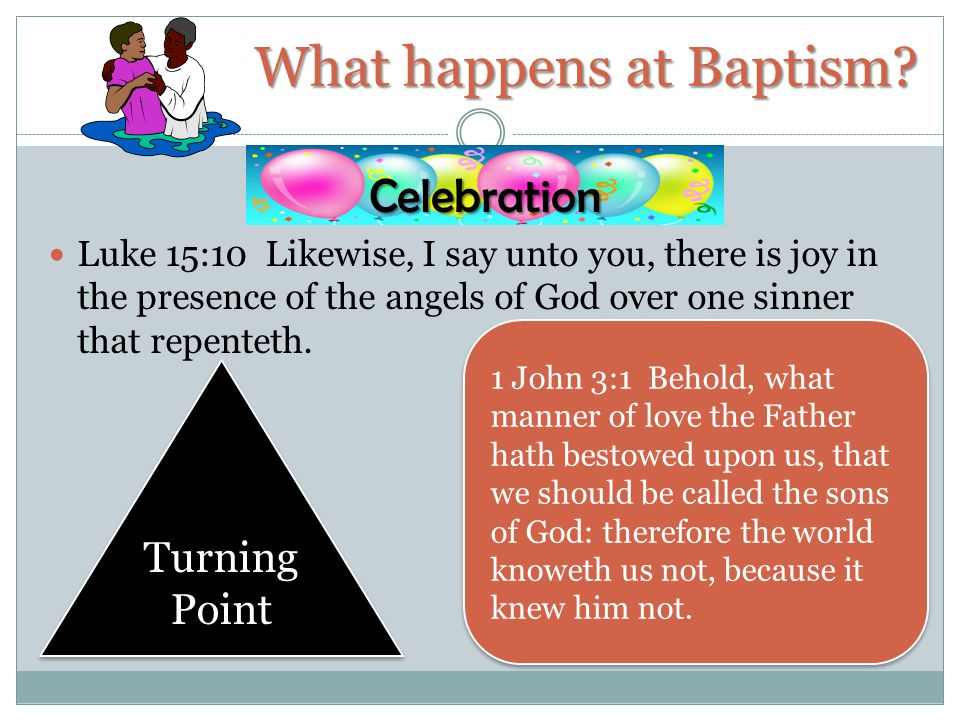 Celebration Luke 15:10 Likewise, I say unto you, there is joy in the presence of the angels of God over one sinner that repenteth. What happens at Bap