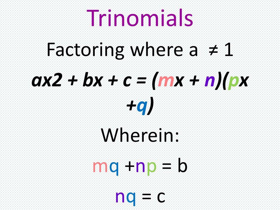 Trinomials Factoring where a ≠ 1 ax2 + bx + c = (mx + n)(px +q) Wherein: mq +np = b nq = c