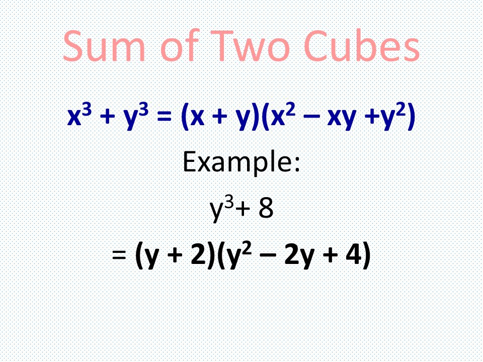 Difference of Two Cubes x 3 – y 3 = (x – y)(x 2 + xy + y 2 ) Example: b 3 – 64 = (b – 4)(b2 + 4b + 16)
