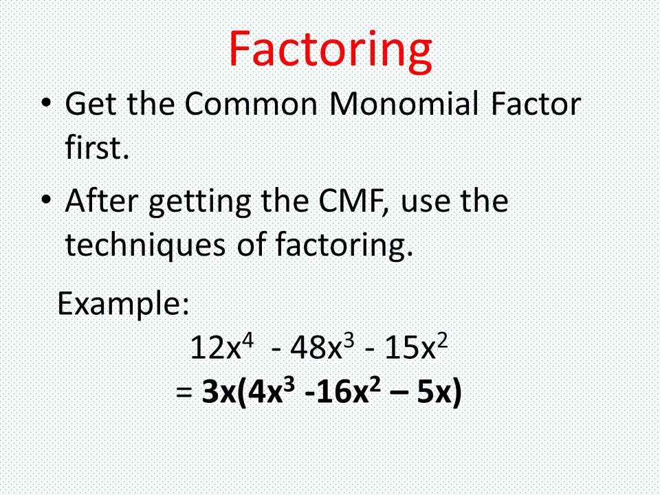 Factoring Get the Common Monomial Factor first.