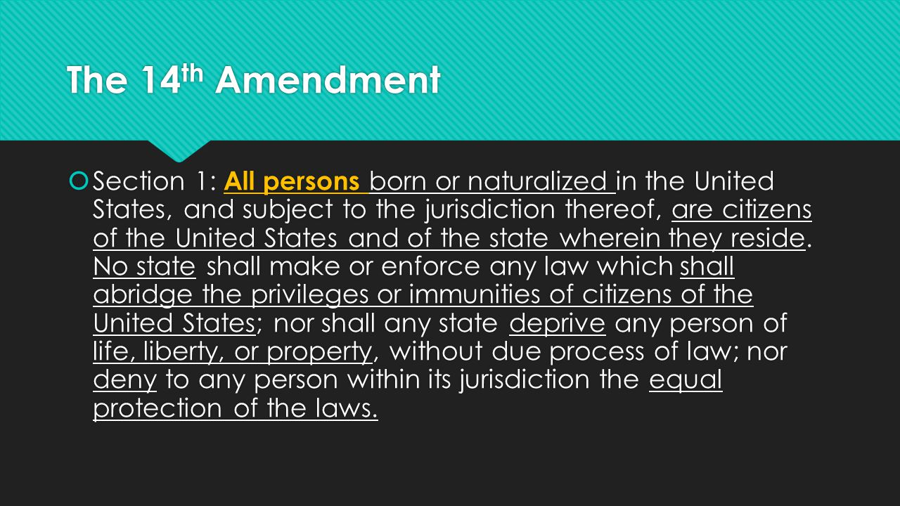 The 14 th Amendment  Section 1: All persons born or naturalized in the United States, and subject to the jurisdiction thereof, are citizens of the Un