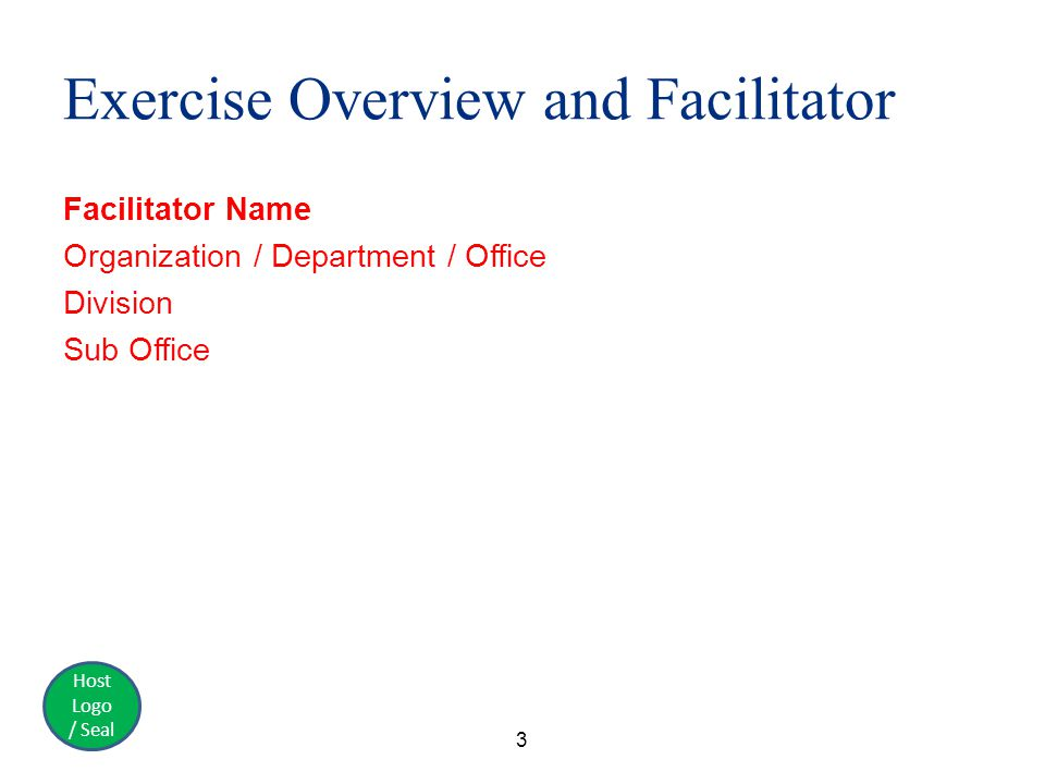Host Logo / Seal Exercise Overview and Facilitator Facilitator Name Organization / Department / Office Division Sub Office 3