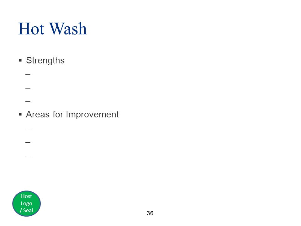 Host Logo / Seal Hot Wash  Strengths –  Areas for Improvement – 36