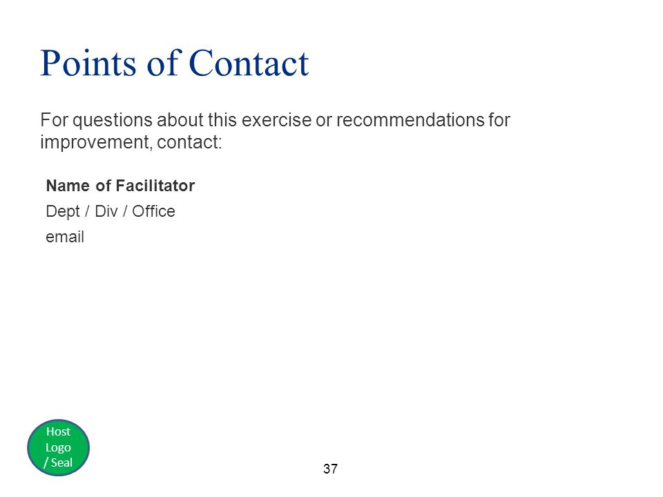 Host Logo / Seal Points of Contact For questions about this exercise or recommendations for improvement, contact: 37 Name of Facilitator Dept / Div / Office email