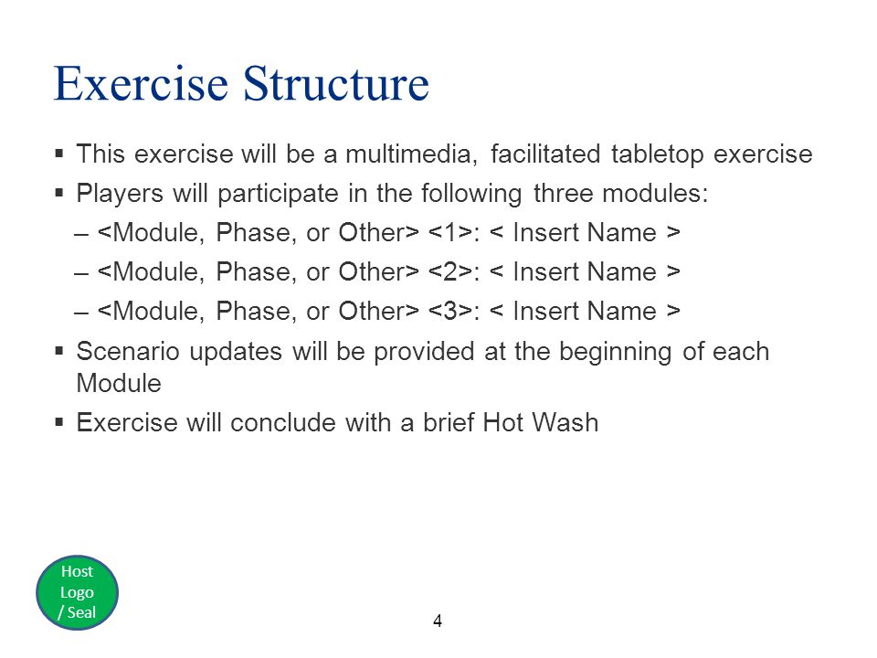 Host Logo / Seal Exercise Structure  This exercise will be a multimedia, facilitated tabletop exercise  Players will participate in the following three modules: – :  Scenario updates will be provided at the beginning of each Module  Exercise will conclude with a brief Hot Wash 4
