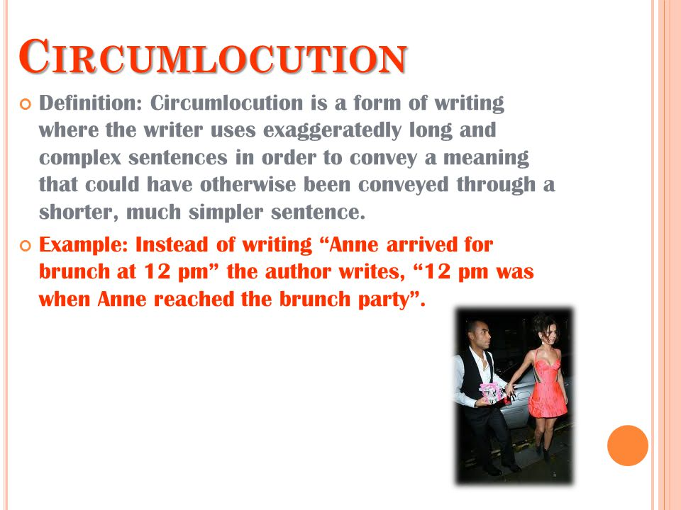 C IRCUMLOCUTION Definition: Circumlocution is a form of writing where the writer uses exaggeratedly long and complex sentences in order to convey a meaning that could have otherwise been conveyed through a shorter, much simpler sentence.