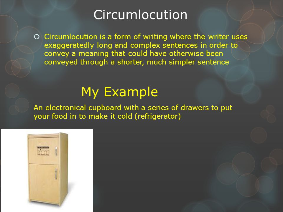 Circumlocution  Circumlocution is a form of writing where the writer uses exaggeratedly long and complex sentences in order to convey a meaning that could have otherwise been conveyed through a shorter, much simpler sentence My Example An electronical cupboard with a series of drawers to put your food in to make it cold (refrigerator)