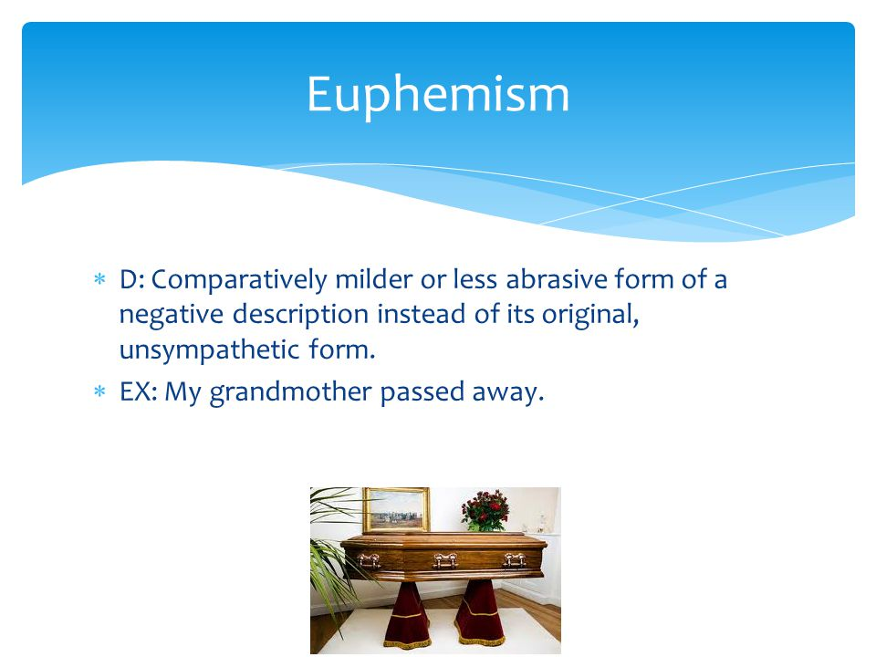  D: Comparatively milder or less abrasive form of a negative description instead of its original, unsympathetic form.  EX: My grandmother passed awa