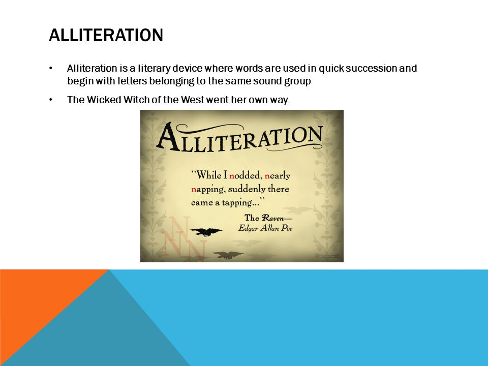 ALLITERATION Alliteration is a literary device where words are used in quick succession and begin with letters belonging to the same sound group The Wicked Witch of the West went her own way.
