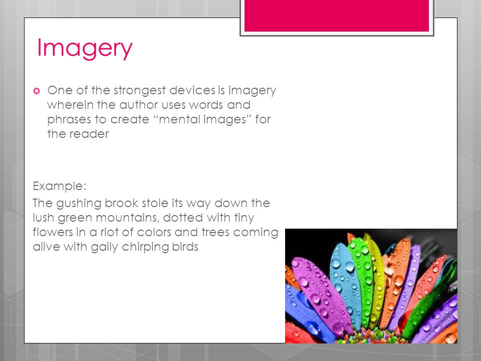 Imagery  One of the strongest devices is imagery wherein the author uses words and phrases to create mental images for the reader Example: The gushing brook stole its way down the lush green mountains, dotted with tiny flowers in a riot of colors and trees coming alive with gaily chirping birds