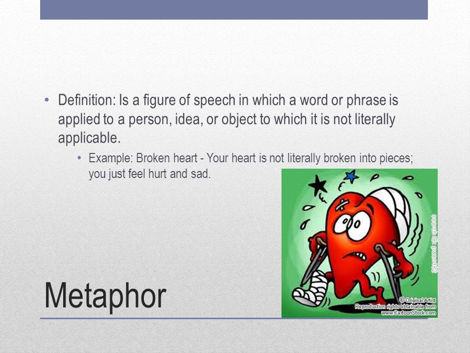 Metaphor Definition: Is a figure of speech in which a word or phrase is applied to a person, idea, or object to which it is not literally applicable.
