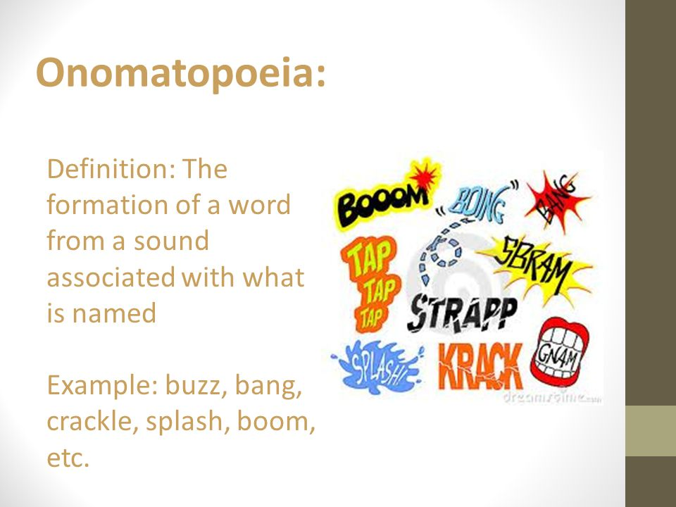 Onomatopoeia: Definition: The formation of a word from a sound associated with what is named Example: buzz, bang, crackle, splash, boom, etc.