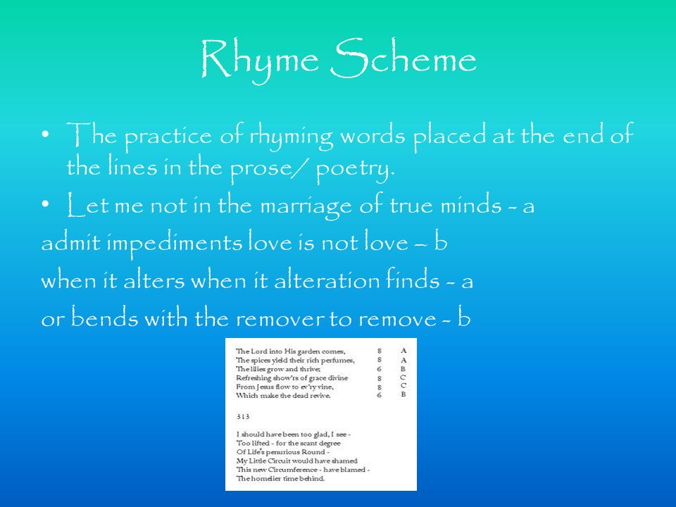 Rhyme Scheme The practice of rhyming words placed at the end of the lines in the prose/ poetry.