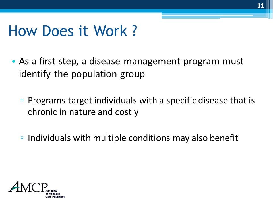 How Does it Work ? As a first step, a disease management program must identify the population group ▫ Programs target individuals with a specific dise