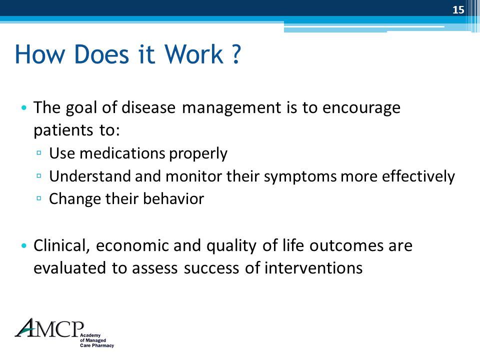 How Does it Work ? The goal of disease management is to encourage patients to: ▫ Use medications properly ▫ Understand and monitor their symptoms more