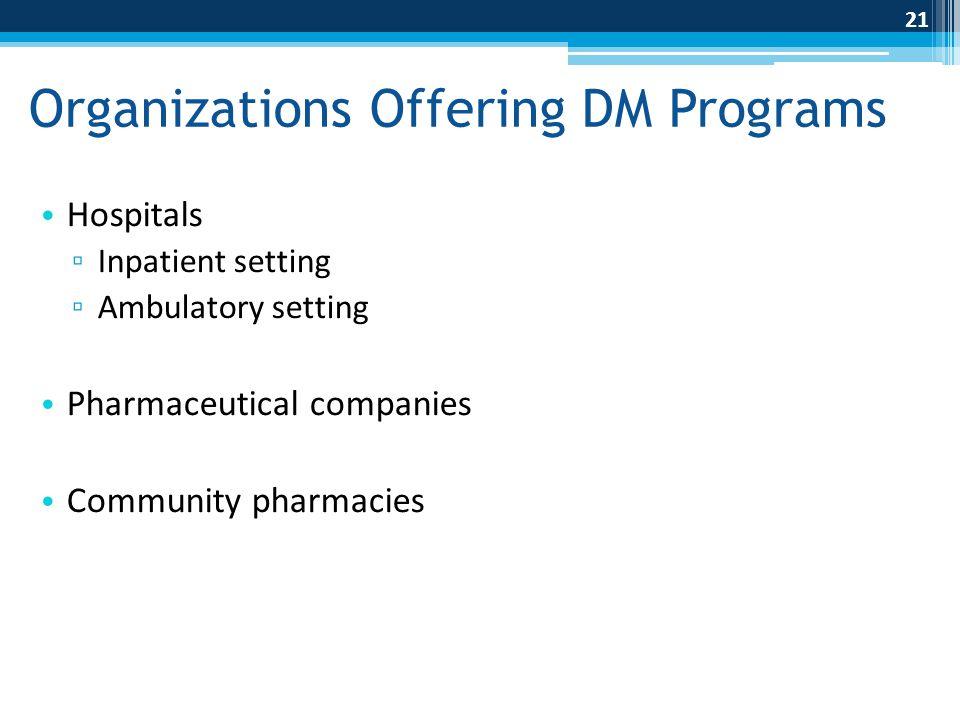 Organizations Offering DM Programs Hospitals ▫ Inpatient setting ▫ Ambulatory setting Pharmaceutical companies Community pharmacies 21