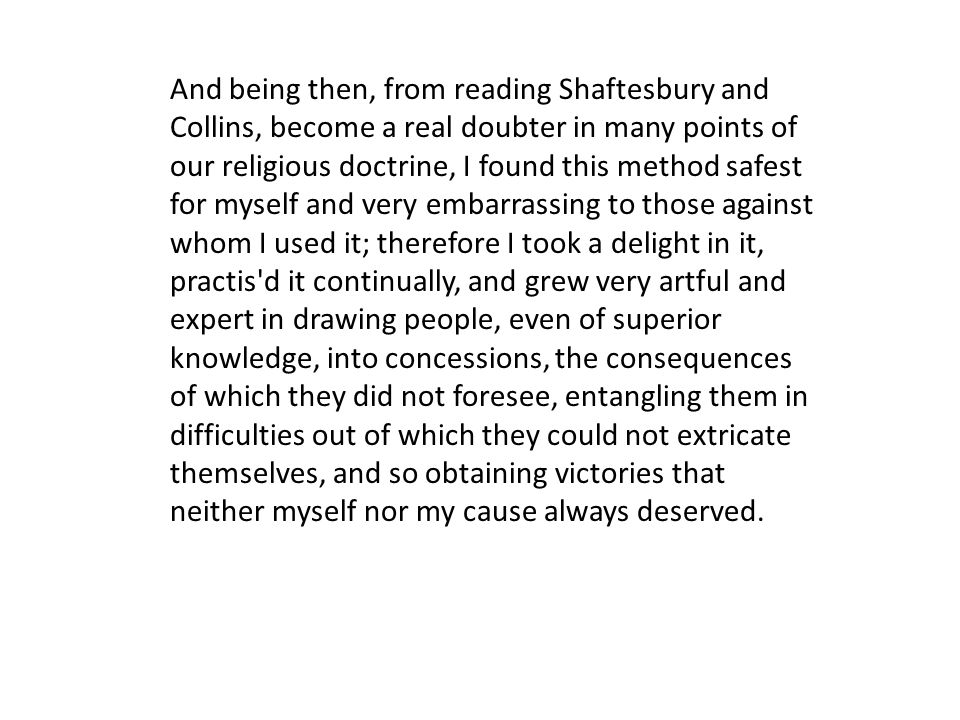 And being then, from reading Shaftesbury and Collins, become a real doubter in many points of our religious doctrine, I found this method safest for myself and very embarrassing to those against whom I used it; therefore I took a delight in it, practis d it continually, and grew very artful and expert in drawing people, even of superior knowledge, into concessions, the consequences of which they did not foresee, entangling them in difficulties out of which they could not extricate themselves, and so obtaining victories that neither myself nor my cause always deserved.