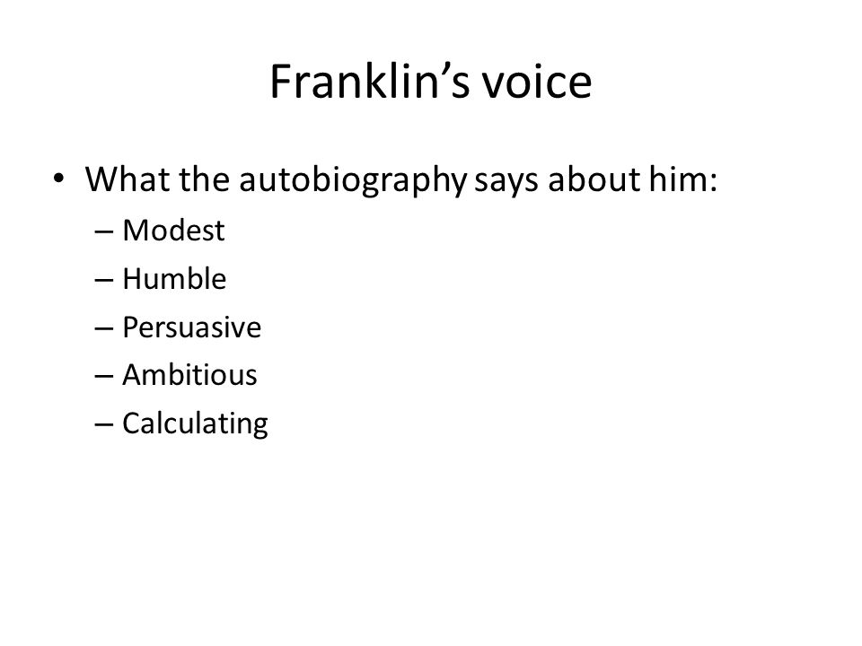 Franklin's voice What the autobiography says about him: – Modest – Humble – Persuasive – Ambitious – Calculating
