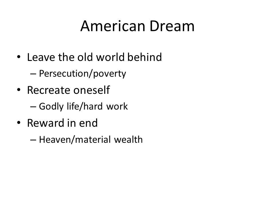 American Dream Leave the old world behind – Persecution/poverty Recreate oneself – Godly life/hard work Reward in end – Heaven/material wealth