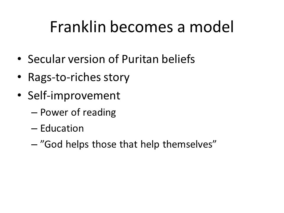 Franklin becomes a model Secular version of Puritan beliefs Rags-to-riches story Self-improvement – Power of reading – Education – God helps those that help themselves