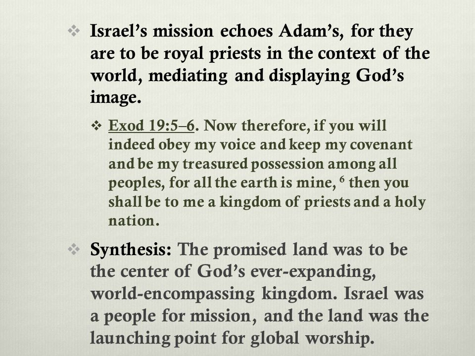  Israel's mission echoes Adam's, for they are to be royal priests in the context of the world, mediating and displaying God's image.