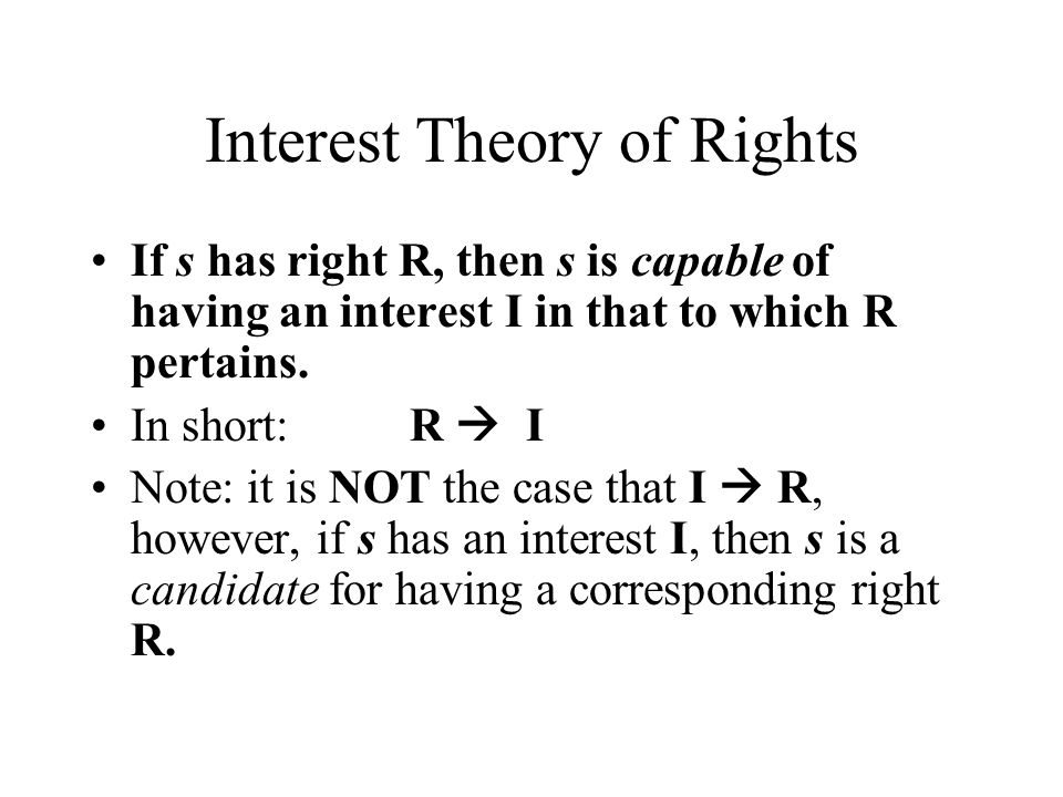 Interest Theory of Rights If s has right R, then s is capable of having an interest I in that to which R pertains. In short:R  I Note: it is NOT the
