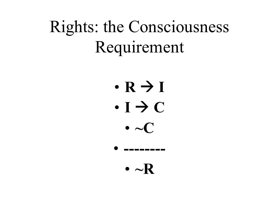 Rights: the Consciousness Requirement R  I I  C ~C -------- ~R