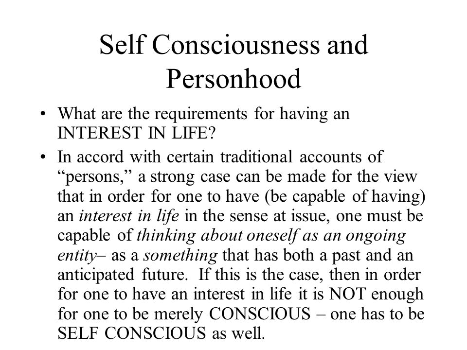 "Self Consciousness and Personhood What are the requirements for having an INTEREST IN LIFE? In accord with certain traditional accounts of ""persons,"""