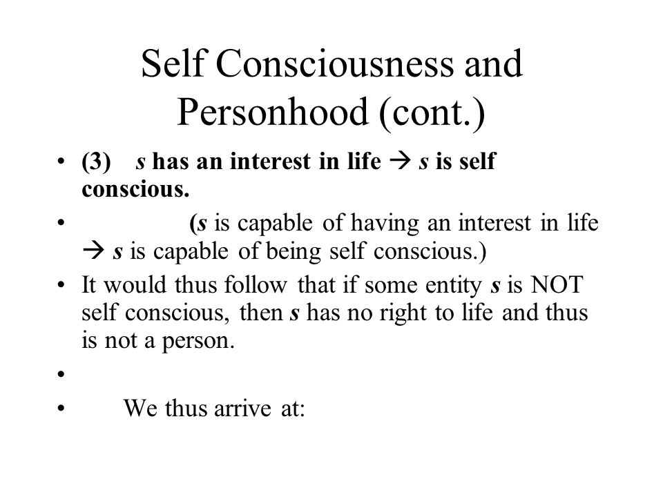 Self Consciousness and Personhood (cont.) (3) s has an interest in life  s is self conscious.