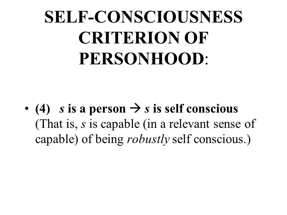 SELF-CONSCIOUSNESS CRITERION OF PERSONHOOD: (4) s is a person  s is self conscious (That is, s is capable (in a relevant sense of capable) of being robustly self conscious.)