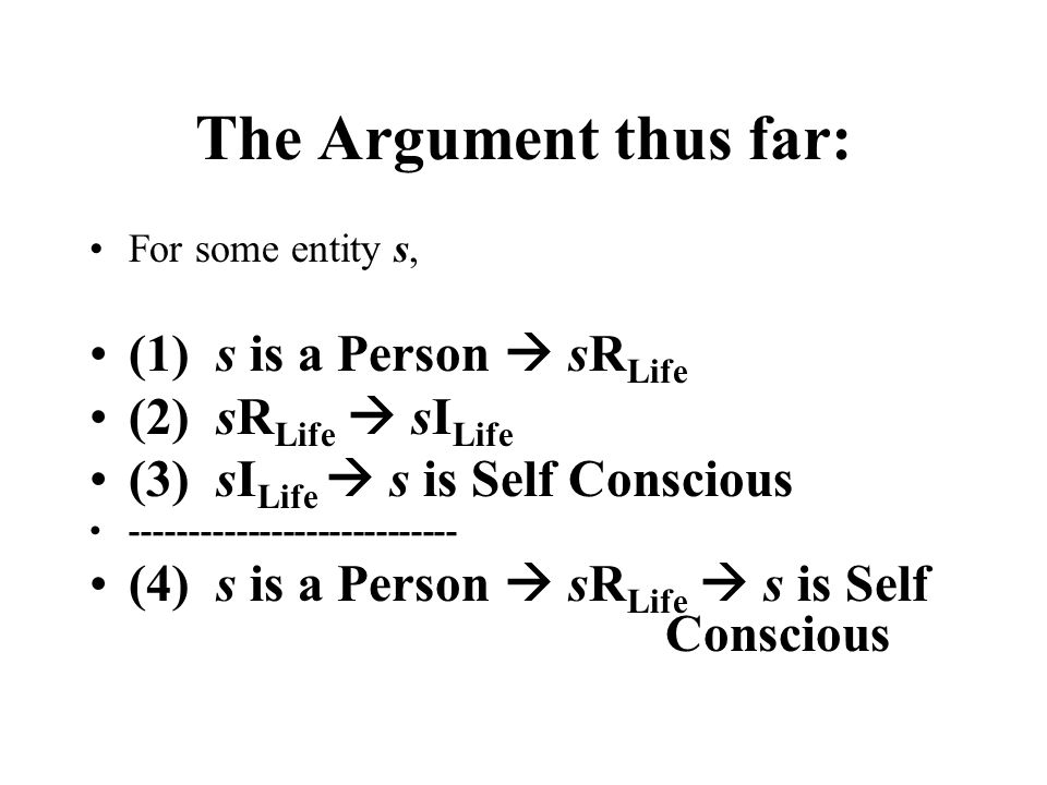 The Argument thus far: For some entity s, (1) s is a Person  sR Life (2) sR Life  sI Life (3) sI Life  s is Self Conscious ---------------------------- (4) s is a Person  sR Life  s is Self Conscious
