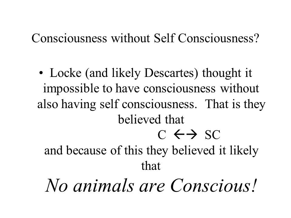 Consciousness without Self Consciousness? Locke (and likely Descartes) thought it impossible to have consciousness without also having self consciousn