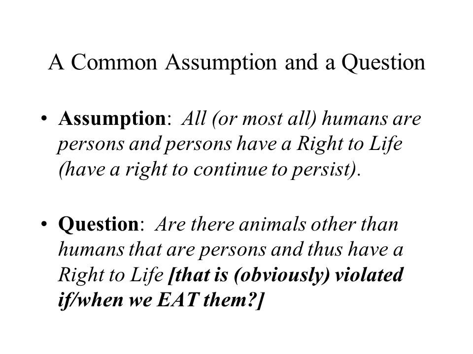 A Common Assumption and a Question Assumption: All (or most all) humans are persons and persons have a Right to Life (have a right to continue to pers
