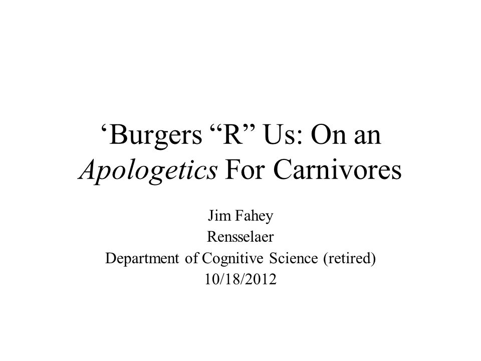 "'Burgers ""R"" Us: On an Apologetics For Carnivores Jim Fahey Rensselaer Department of Cognitive Science (retired) 10/18/2012"