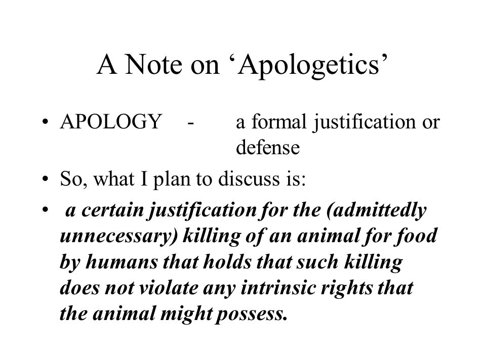 A Note on 'Apologetics' APOLOGY-a formal justification or defense So, what I plan to discuss is: a certain justification for the (admittedly unnecessary) killing of an animal for food by humans that holds that such killing does not violate any intrinsic rights that the animal might possess.