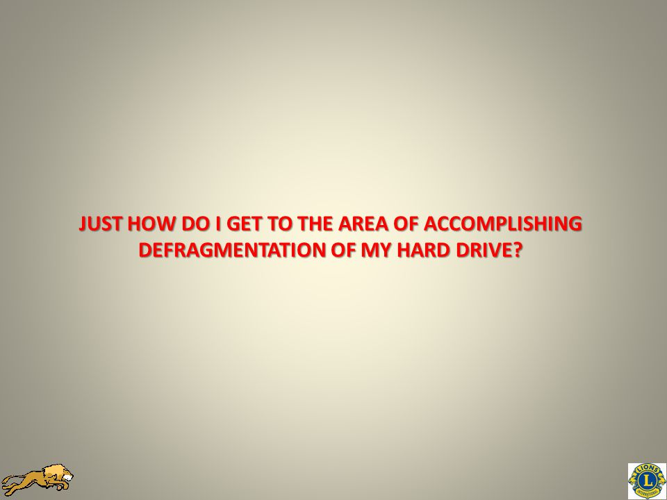 JUST HOW DO I GET TO THE AREA OF ACCOMPLISHING DEFRAGMENTATION OF MY HARD DRIVE?