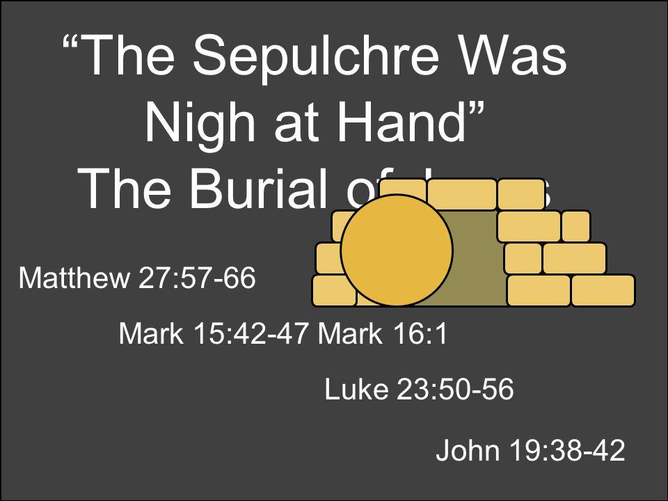 The Sepulchre Was Nigh at Hand The Burial of Jesus Matthew 27:57-66 Mark 15:42-47 Mark 16:1 Luke 23:50-56 John 19:38-42