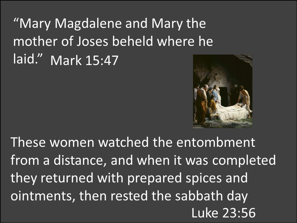 These women watched the entombment from a distance, and when it was completed they returned with prepared spices and ointments, then rested the sabbath day Mark 15:47 Mary Magdalene and Mary the mother of Joses beheld where he laid. Luke 23:56