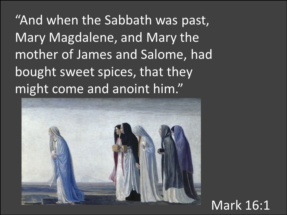 And when the Sabbath was past, Mary Magdalene, and Mary the mother of James and Salome, had bought sweet spices, that they might come and anoint him. Mark 16:1