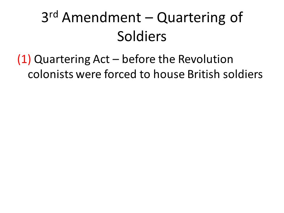 3 rd Amendment – Quartering of Soldiers (1) Quartering Act – before the Revolution colonists were forced to house British soldiers