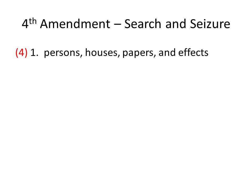 4 th Amendment – Search and Seizure (4) 1. persons, houses, papers, and effects