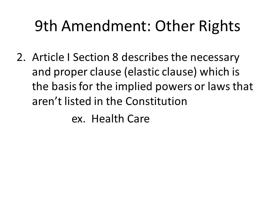 9th Amendment: Other Rights 2.Article I Section 8 describes the necessary and proper clause (elastic clause) which is the basis for the implied powers or laws that aren't listed in the Constitution ex.