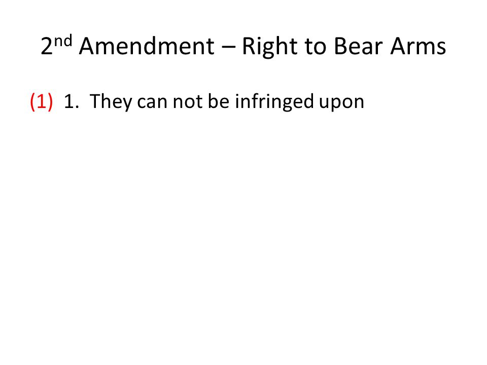 2 nd Amendment – Right to Bear Arms (1) 1. They can not be infringed upon
