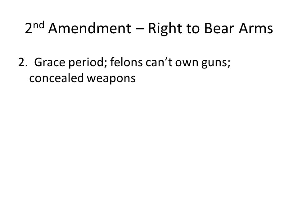 2 nd Amendment – Right to Bear Arms 2. Grace period; felons can't own guns; concealed weapons