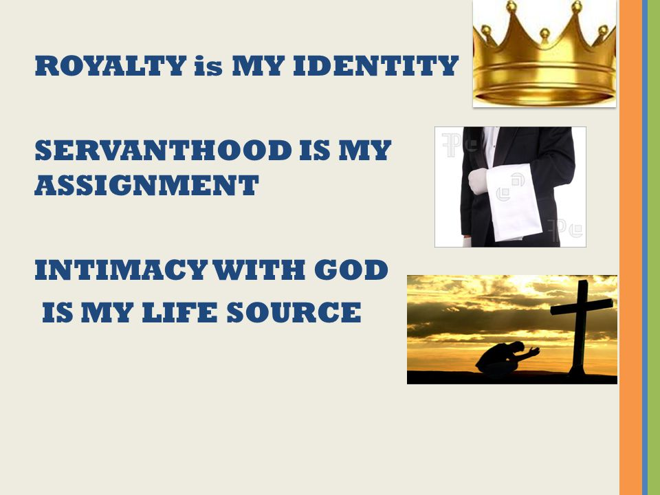 ROYALTY is MY IDENTITY SERVANTHOOD IS MY ASSIGNMENT INTIMACY WITH GOD IS MY LIFE SOURCE